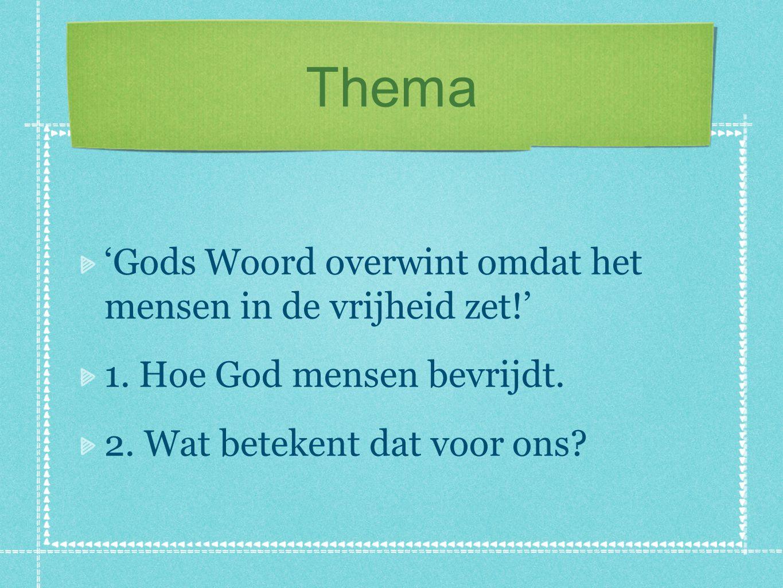 Thema 'Gods Woord overwint omdat het mensen in de vrijheid zet!' 1. Hoe God mensen bevrijdt. 2. Wat betekent dat voor ons?