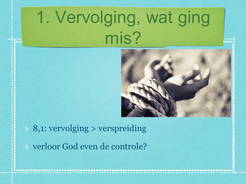 1.Vervolging, wat ging mis. God gebruikte de vervolging 1,8: Gods Woord moest Jeruzalem uit...