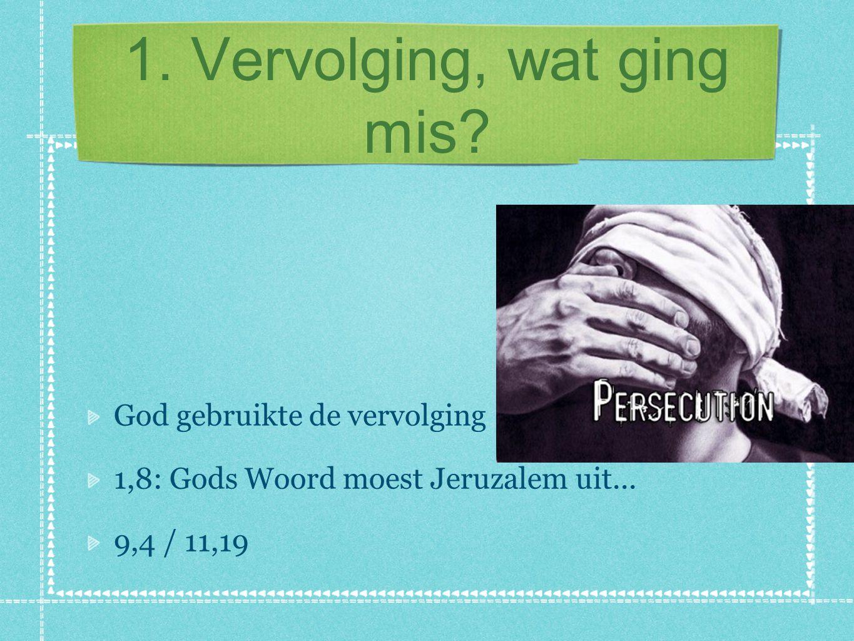 1. Vervolging, wat ging mis. God gebruikte de vervolging 1,8: Gods Woord moest Jeruzalem uit...