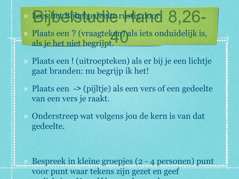 Bijbelstudie Hand 8,26- 40 Lees het Bijbelgedeelte rustig door. Plaats een ? (vraagteken) als iets onduidelijk is, als je het niet begrijpt. Plaats ee