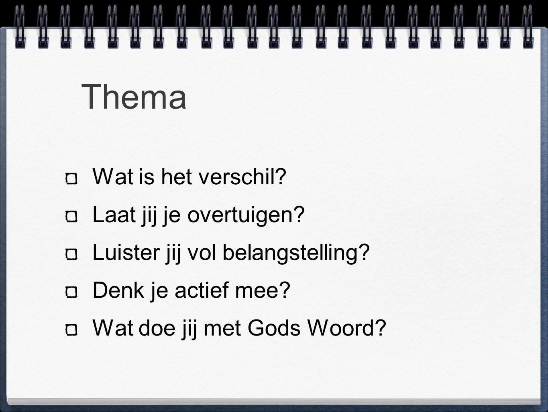 Thema Wat is het verschil? Laat jij je overtuigen? Luister jij vol belangstelling? Denk je actief mee? Wat doe jij met Gods Woord?