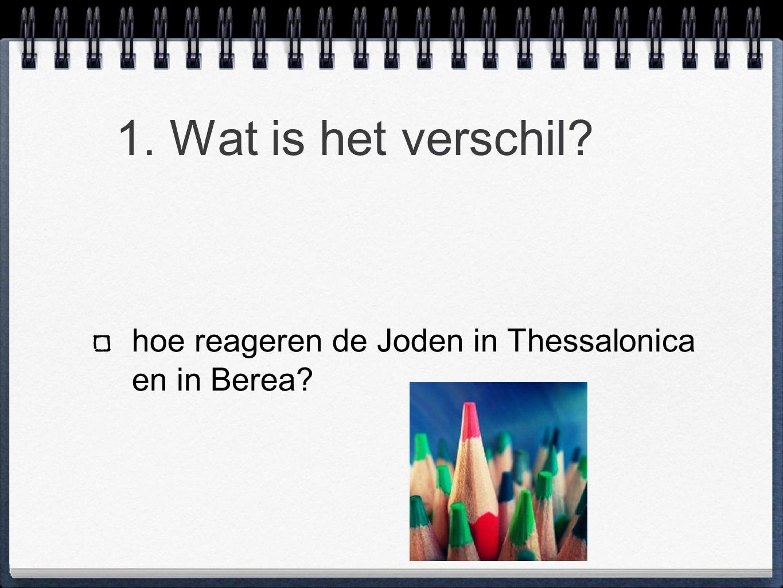1. Wat is het verschil? hoe reageren de Joden in Thessalonica en in Berea?
