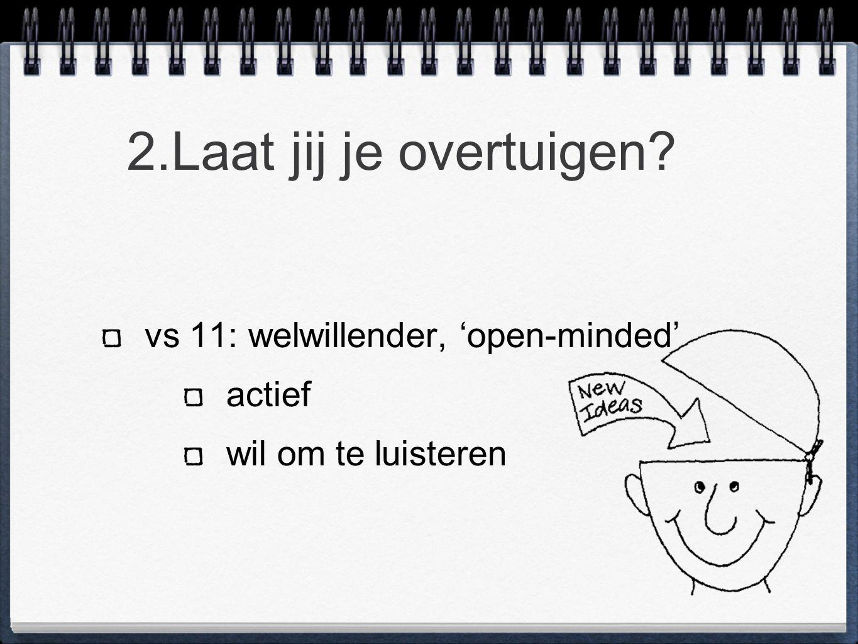 2.Laat jij je overtuigen? vs 11: welwillender, 'open-minded' actief wil om te luisteren