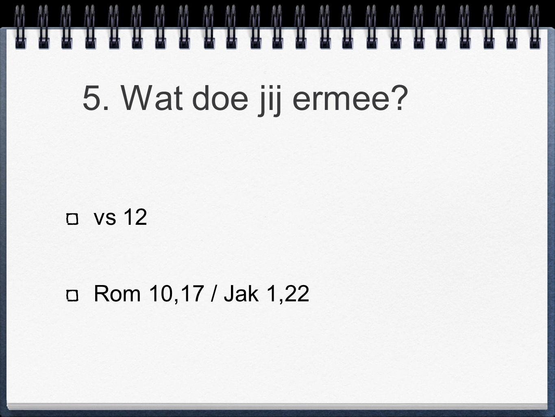 5. Wat doe jij ermee? vs 12 Rom 10,17 / Jak 1,22