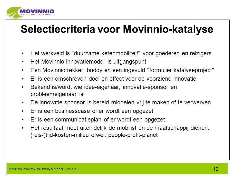 Movinnio-innovatie en -katalysemodel, versie 2.6 12 Selectiecriteria voor Movinnio-katalyse Het werkveld is duurzame ketenmobiliteit voor goederen en reizigers Het Movinnio-innovatiemodel is uitgangspunt Een Movinniotrekker, buddy en een ingevuld formulier katalyseproject Er is een omschreven doel en effect voor de voorziene innovatie Bekend is/wordt wie idee-eigenaar, innovatie-sponsor en probleemeigenaar is De innovatie-sponsor is bereid middelen vrij te maken of te verwerven Er is een businesscase of er wordt een opgezet Er is een communicatieplan of er wordt een opgezet Het resultaat moet uiteindelijk de mobilist en de maatschappij dienen: (reis-)tijd-kosten-milieu ofwel: people-profit-planet