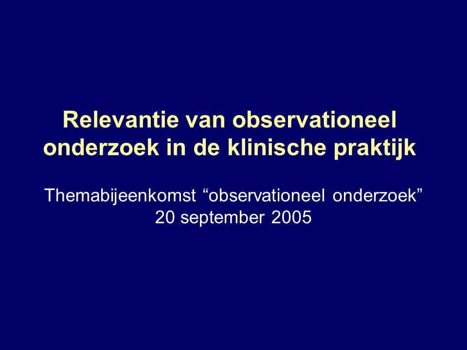 """Relevantie van observationeel onderzoek in de klinische praktijk Themabijeenkomst """"observationeel onderzoek"""" 20 september 2005"""