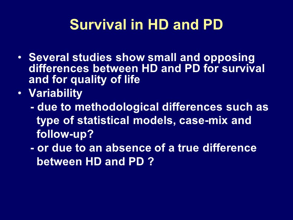 Survival in HD and PD Several studies show small and opposing differences between HD and PD for survival and for quality of life Variability - due to
