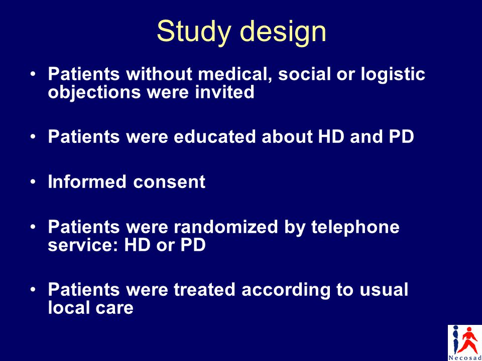 Study design Patients without medical, social or logistic objections were invited Patients were educated about HD and PD Informed consent Patients were randomized by telephone service: HD or PD Patients were treated according to usual local care