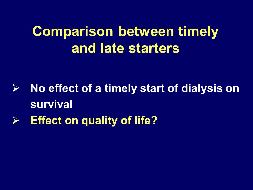 Comparison between timely and late starters  No effect of a timely start of dialysis on survival  Effect on quality of life?