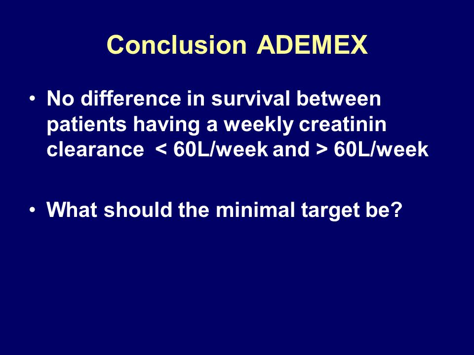 Conclusion ADEMEX No difference in survival between patients having a weekly creatinin clearance 60L/week What should the minimal target be?