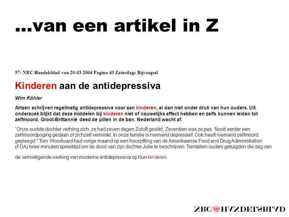 …van een artikel in Z 57: NRC Handelsblad van 20-03-2004 Pagina 43 Zaterdags Bijvoegsel Kinderen aan de antidepressiva Wim Köhler Artsen schrijven regelmatig antidepressiva voor aan kinderen, al dan niet onder druk van hun ouders.