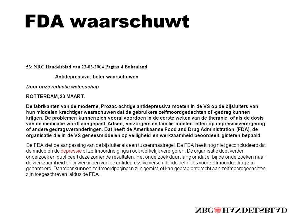 FDA waarschuwt 53: NRC Handelsblad van 23-03-2004 Pagina 4 Buitenland Antidepressiva: beter waarschuwen Door onze redactie wetenschap ROTTERDAM, 23 MAART.