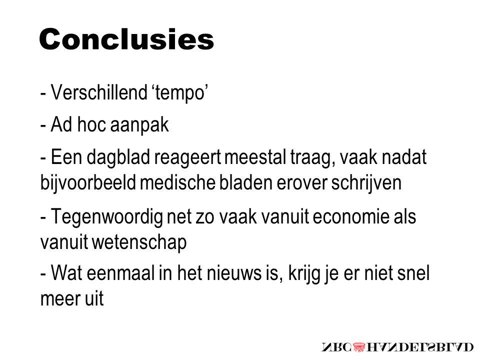 Conclusies - Verschillend 'tempo' - Ad hoc aanpak - Een dagblad reageert meestal traag, vaak nadat bijvoorbeeld medische bladen erover schrijven - Tegenwoordig net zo vaak vanuit economie als vanuit wetenschap - Wat eenmaal in het nieuws is, krijg je er niet snel meer uit