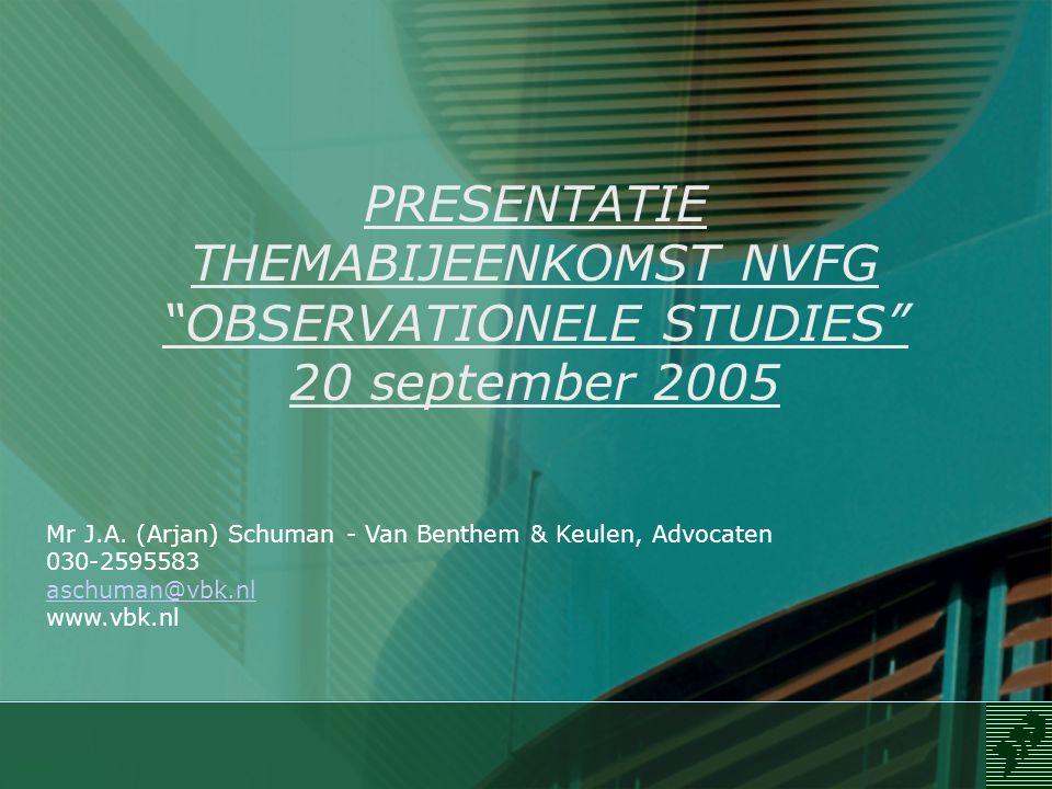 """PRESENTATIE THEMABIJEENKOMST NVFG """"OBSERVATIONELE STUDIES"""" 20 september 2005 Mr J.A. (Arjan) Schuman - Van Benthem & Keulen, Advocaten 030-2595583 asc"""