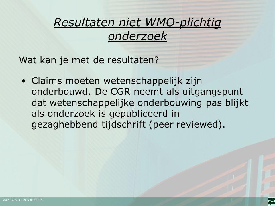 VAN BENTHEM & KEULEN Resultaten niet WMO-plichtig onderzoek Claims moeten wetenschappelijk zijn onderbouwd. De CGR neemt als uitgangspunt dat wetensch