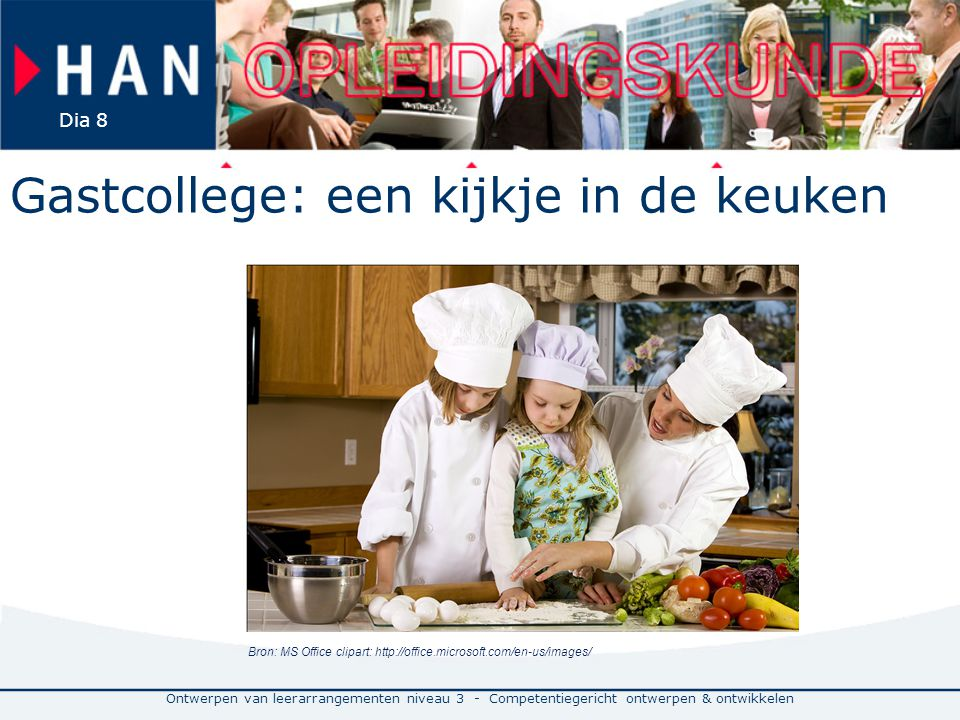 Ontwerpen van leerarrangementen niveau 3 - Competentiegericht ontwerpen & ontwikkelen Dia 8 Gastcollege: een kijkje in de keuken Bron: MS Office clipart: http://office.microsoft.com/en-us/images/