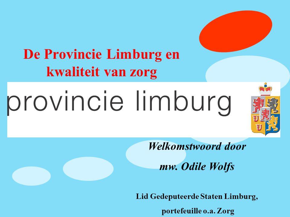 De Provincie Limburg en kwaliteit van zorg Welkomstwoord door mw. Odile Wolfs Lid Gedeputeerde Staten Limburg, portefeuille o.a. Zorg