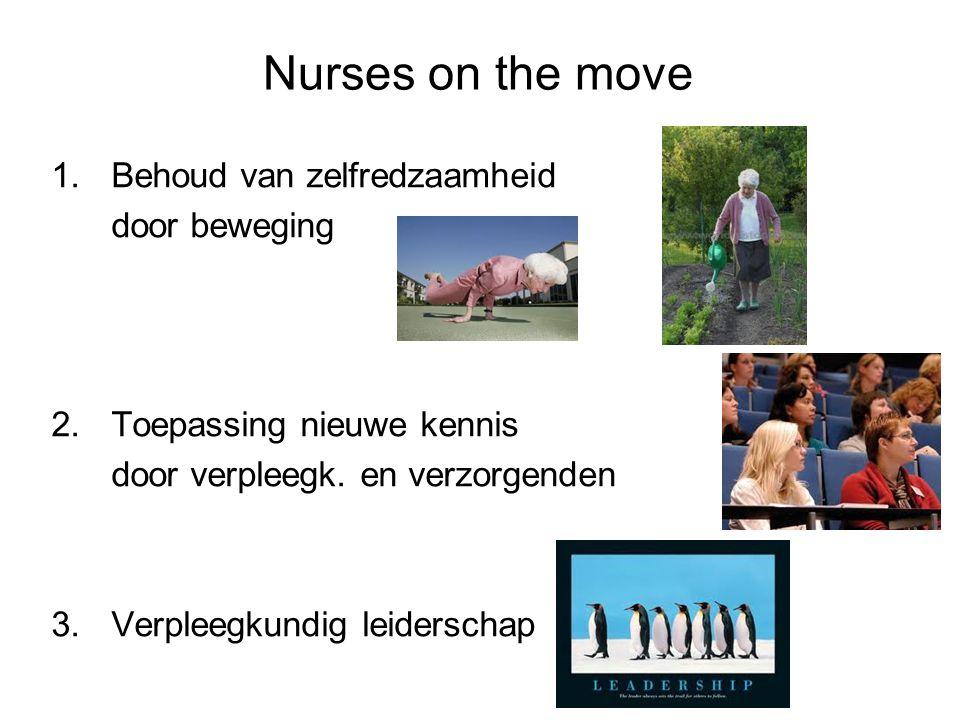 Nurses on the move 1.Behoud van zelfredzaamheid door beweging 2.Toepassing nieuwe kennis door verpleegk. en verzorgenden 3.Verpleegkundig leiderschap