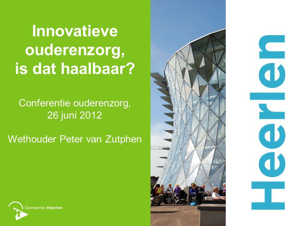 Innovatieve ouderenzorg, is dat haalbaar? Conferentie ouderenzorg, 26 juni 2012 Wethouder Peter van Zutphen