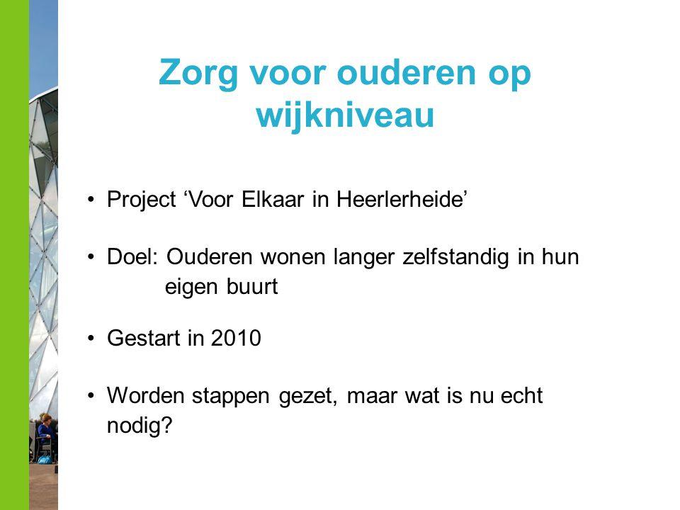 Zorg voor ouderen op wijkniveau Project 'Voor Elkaar in Heerlerheide' Doel: Ouderen wonen langer zelfstandig in hun eigen buurt Gestart in 2010 Worden stappen gezet, maar wat is nu echt nodig?