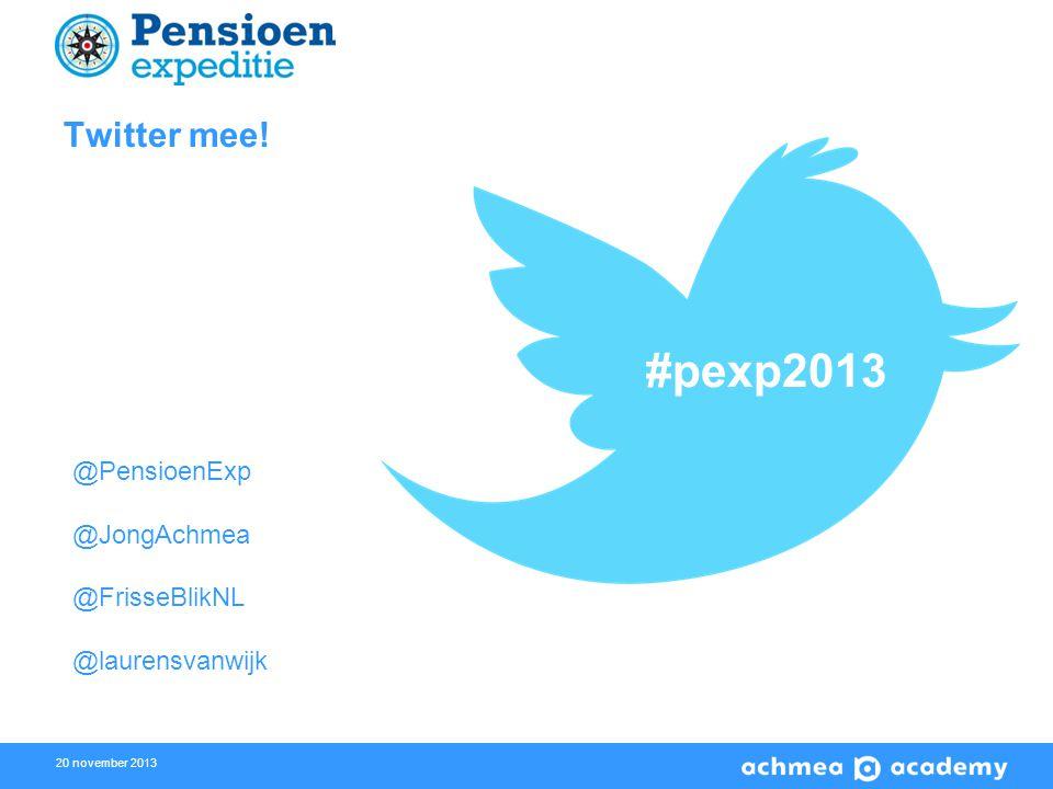 20 november 2013 Twitter mee! #pexp2013 @PensioenExp @JongAchmea @FrisseBlikNL @laurensvanwijk