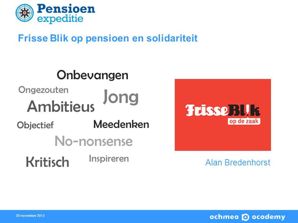 20 november 2013 Frisse Blik op pensioen en solidariteit Alan Bredenhorst Onbevangen Jong Ambitieus Kritisch Meedenken Objectief Ongezouten No-nonsense Inspireren