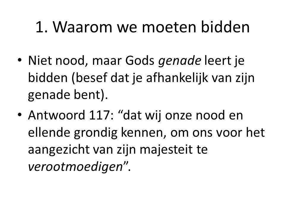 """1. Waarom we moeten bidden Niet nood, maar Gods genade leert je bidden (besef dat je afhankelijk van zijn genade bent). Antwoord 117: """"dat wij onze no"""