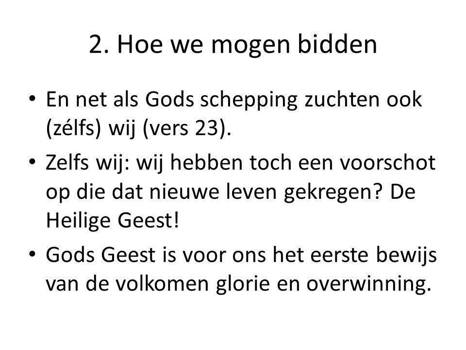 2. Hoe we mogen bidden En net als Gods schepping zuchten ook (zélfs) wij (vers 23). Zelfs wij: wij hebben toch een voorschot op die dat nieuwe leven g