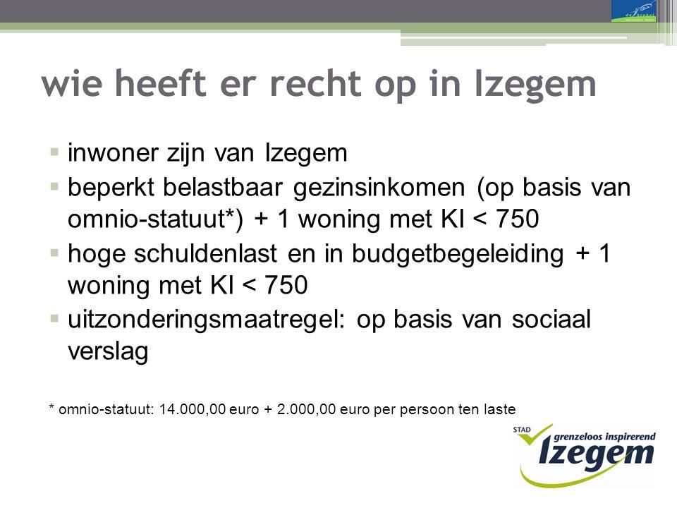 wie heeft er recht op in Izegem  inwoner zijn van Izegem  beperkt belastbaar gezinsinkomen (op basis van omnio-statuut*) + 1 woning met KI < 750  hoge schuldenlast en in budgetbegeleiding + 1 woning met KI < 750  uitzonderingsmaatregel: op basis van sociaal verslag * omnio-statuut: 14.000,00 euro + 2.000,00 euro per persoon ten laste