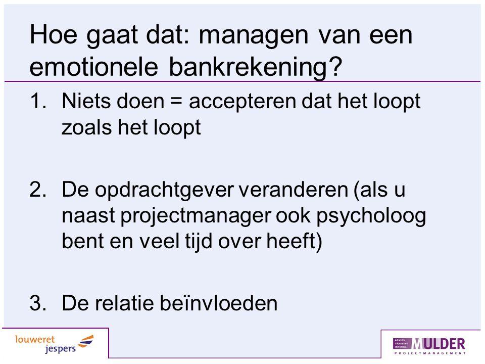 Hoe gaat dat: managen van een emotionele bankrekening? 1.Niets doen = accepteren dat het loopt zoals het loopt 2.De opdrachtgever veranderen (als u na