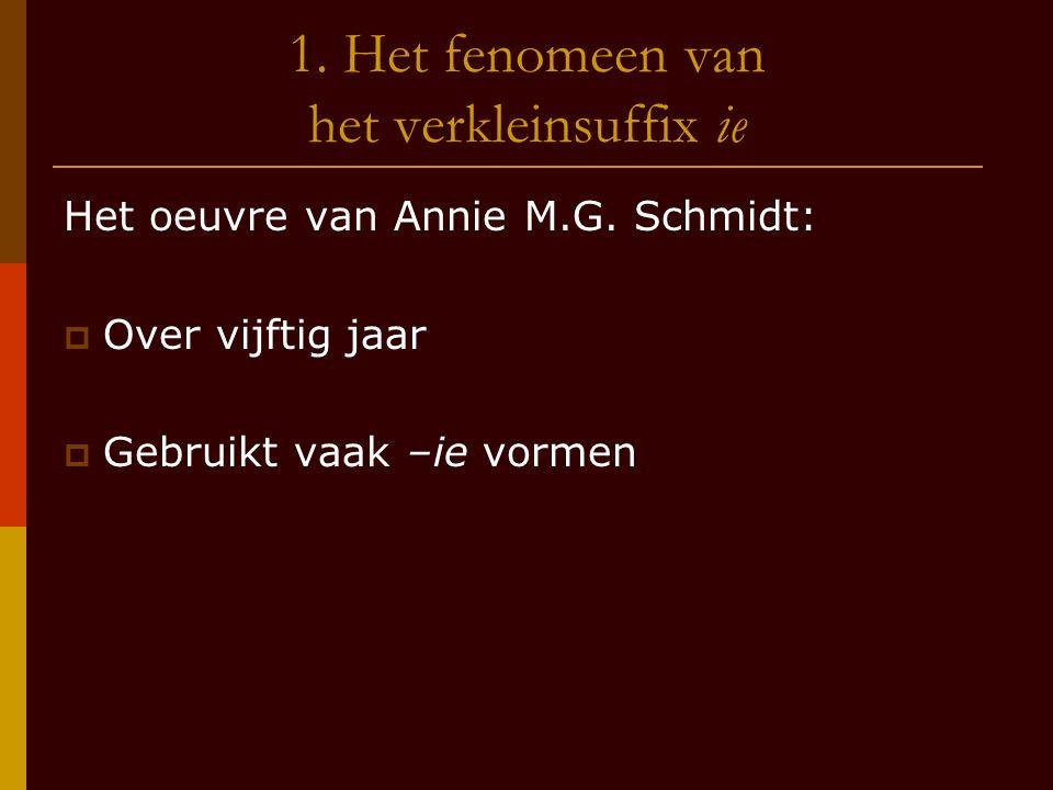 1. Het fenomeen van het verkleinsuffix ie Het oeuvre van Annie M.G. Schmidt:  Over vijftig jaar  Gebruikt vaak –ie vormen