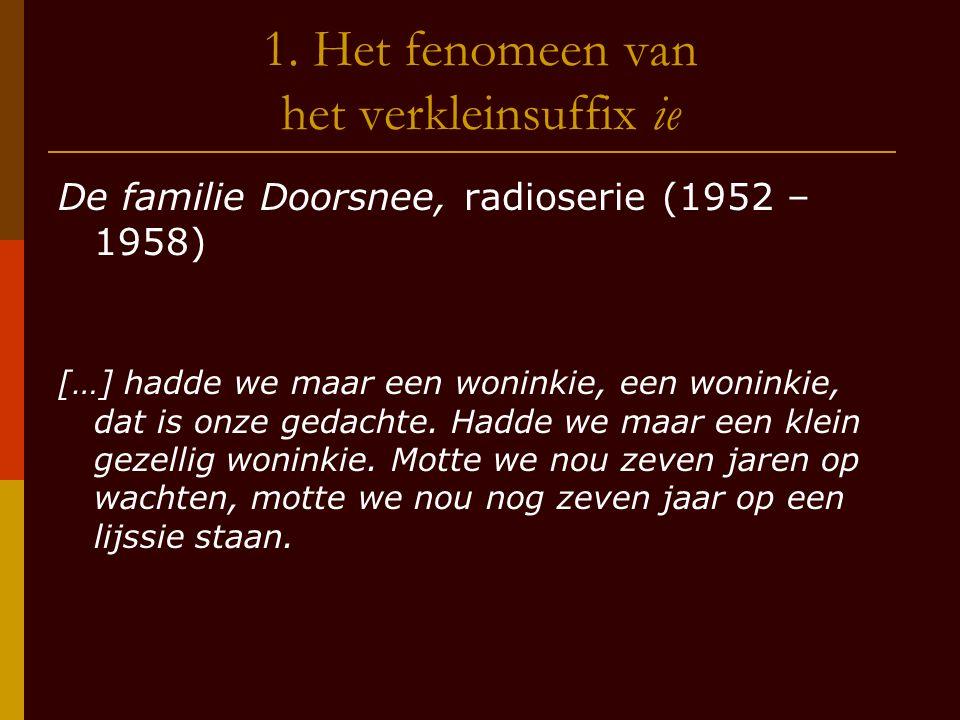 1. Het fenomeen van het verkleinsuffix ie De familie Doorsnee, radioserie (1952 – 1958) […] hadde we maar een woninkie, een woninkie, dat is onze geda