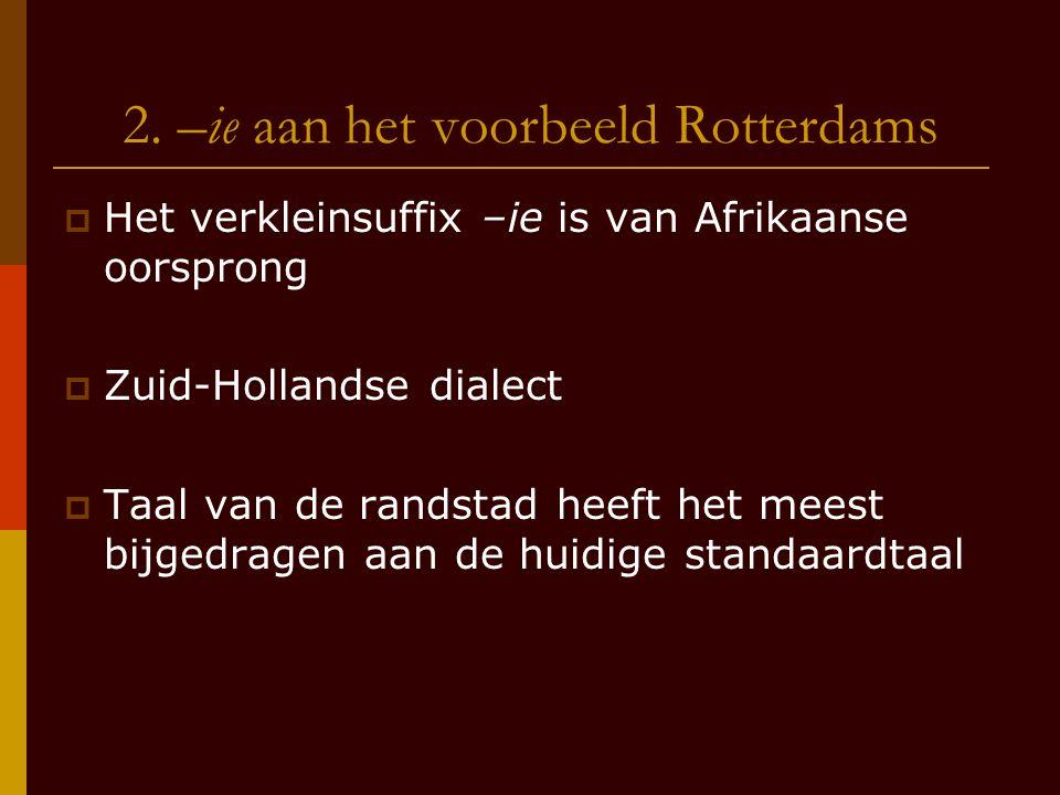 2. –ie aan het voorbeeld Rotterdams  Het verkleinsuffix –ie is van Afrikaanse oorsprong  Zuid-Hollandse dialect  Taal van de randstad heeft het mee
