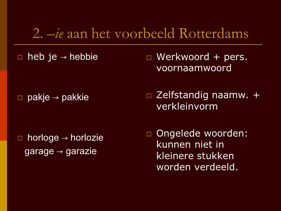 2. –ie aan het voorbeeld Rotterdams  heb je → hebbie  pakje → pakkie  horloge → horlozie garage → garazie  Werkwoord + pers. voornaamwoord  Zelfs