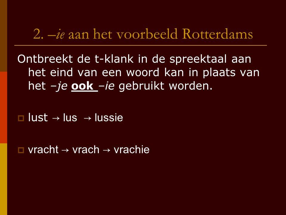 2. –ie aan het voorbeeld Rotterdams Ontbreekt de t-klank in de spreektaal aan het eind van een woord kan in plaats van het –je ook –ie gebruikt worden