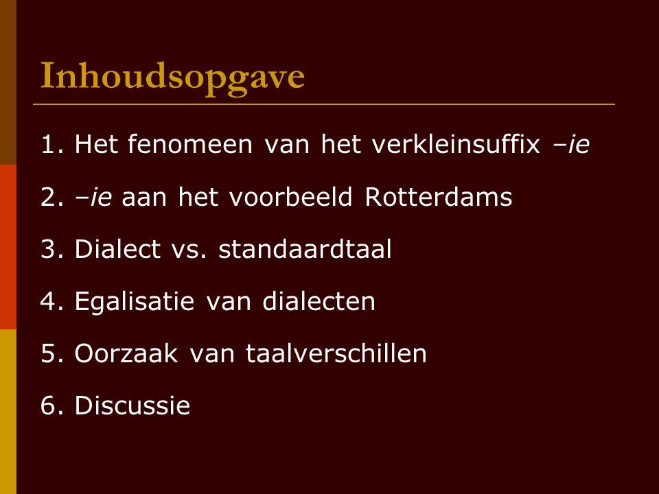 Inhoudsopgave 1. Het fenomeen van het verkleinsuffix –ie 2. –ie aan het voorbeeld Rotterdams 3. Dialect vs. standaardtaal 4. Egalisatie van dialecten