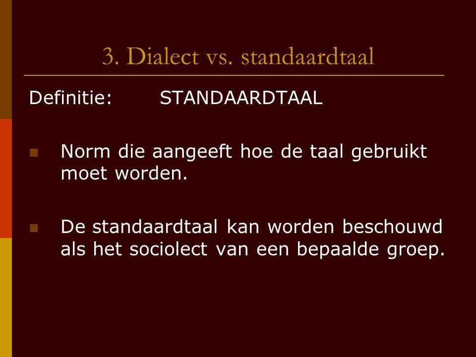 3. Dialect vs. standaardtaal Definitie: STANDAARDTAAL Norm die aangeeft hoe de taal gebruikt moet worden. De standaardtaal kan worden beschouwd als he