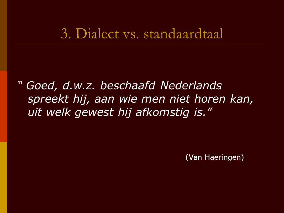 """3. Dialect vs. standaardtaal """" Goed, d.w.z. beschaafd Nederlands spreekt hij, aan wie men niet horen kan, uit welk gewest hij afkomstig is."""" (Van Haer"""