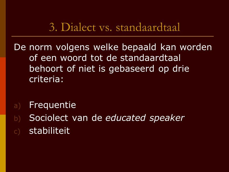 3. Dialect vs. standaardtaal De norm volgens welke bepaald kan worden of een woord tot de standaardtaal behoort of niet is gebaseerd op drie criteria: