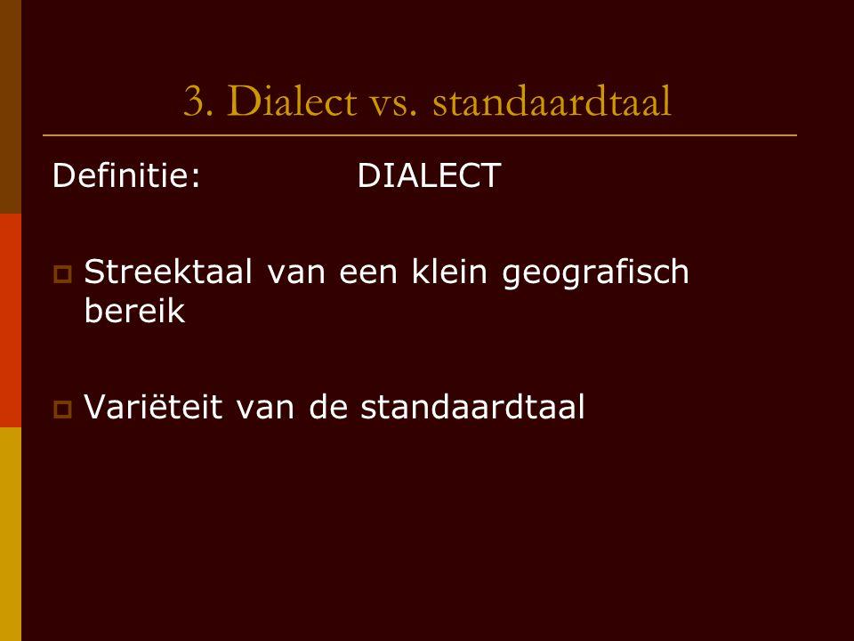 3. Dialect vs. standaardtaal Definitie: DIALECT  Streektaal van een klein geografisch bereik  Variëteit van de standaardtaal