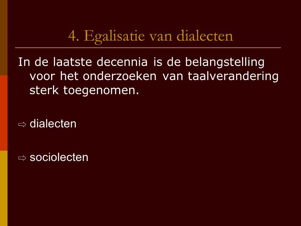 4. Egalisatie van dialecten In de laatste decennia is de belangstelling voor het onderzoeken van taalverandering sterk toegenomen. ⇨ dialecten ⇨ socio