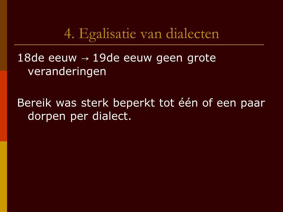 4. Egalisatie van dialecten 18de eeuw → 19de eeuw geen grote veranderingen Bereik was sterk beperkt tot één of een paar dorpen per dialect.