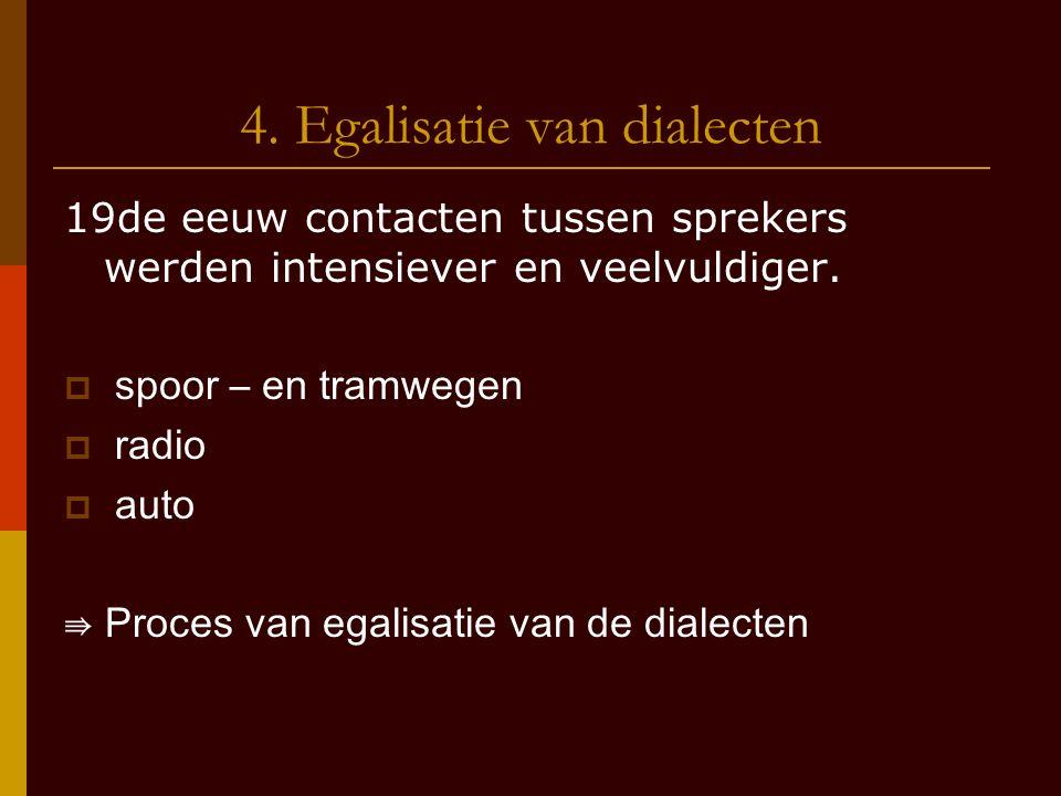 4. Egalisatie van dialecten 19de eeuw contacten tussen sprekers werden intensiever en veelvuldiger.  spoor – en tramwegen  radio  auto ⇛ Proces van