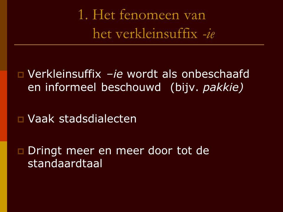 1. Het fenomeen van het verkleinsuffix -ie  Verkleinsuffix –ie wordt als onbeschaafd en informeel beschouwd (bijv. pakkie)  Vaak stadsdialecten  Dr