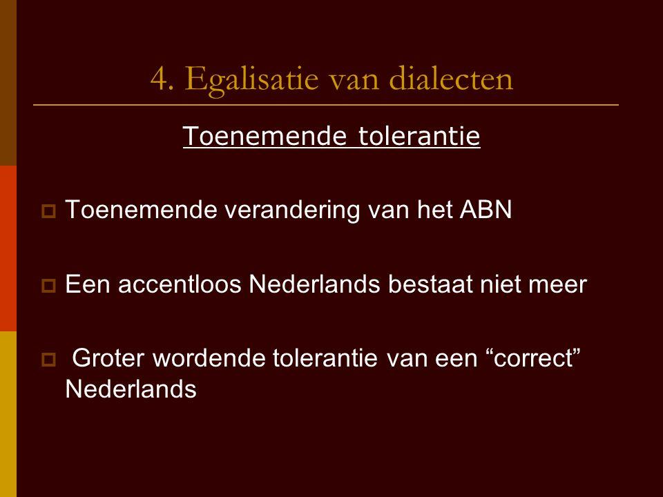 4. Egalisatie van dialecten Toenemende tolerantie  Toenemende verandering van het ABN  Een accentloos Nederlands bestaat niet meer  Groter wordende