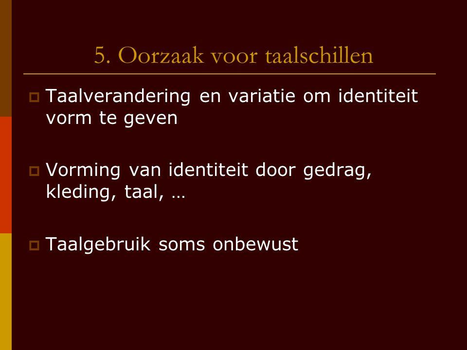 5. Oorzaak voor taalschillen  Taalverandering en variatie om identiteit vorm te geven  Vorming van identiteit door gedrag, kleding, taal, …  Taalge
