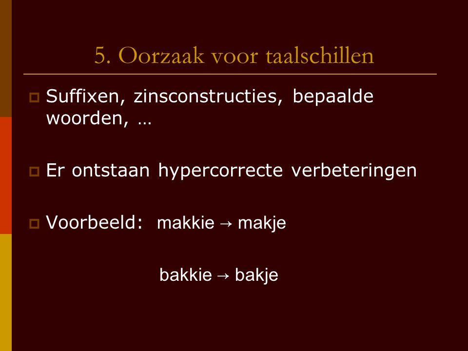 5. Oorzaak voor taalschillen  Suffixen, zinsconstructies, bepaalde woorden, …  Er ontstaan hypercorrecte verbeteringen  Voorbeeld: makkie → makje b
