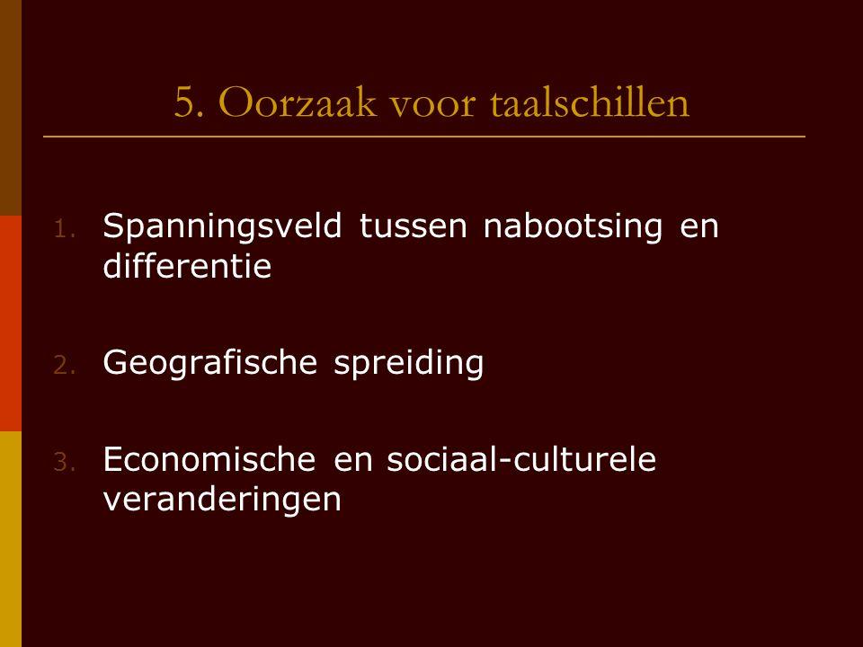 5. Oorzaak voor taalschillen 1. Spanningsveld tussen nabootsing en differentie 2. Geografische spreiding 3. Economische en sociaal-culturele veranderi