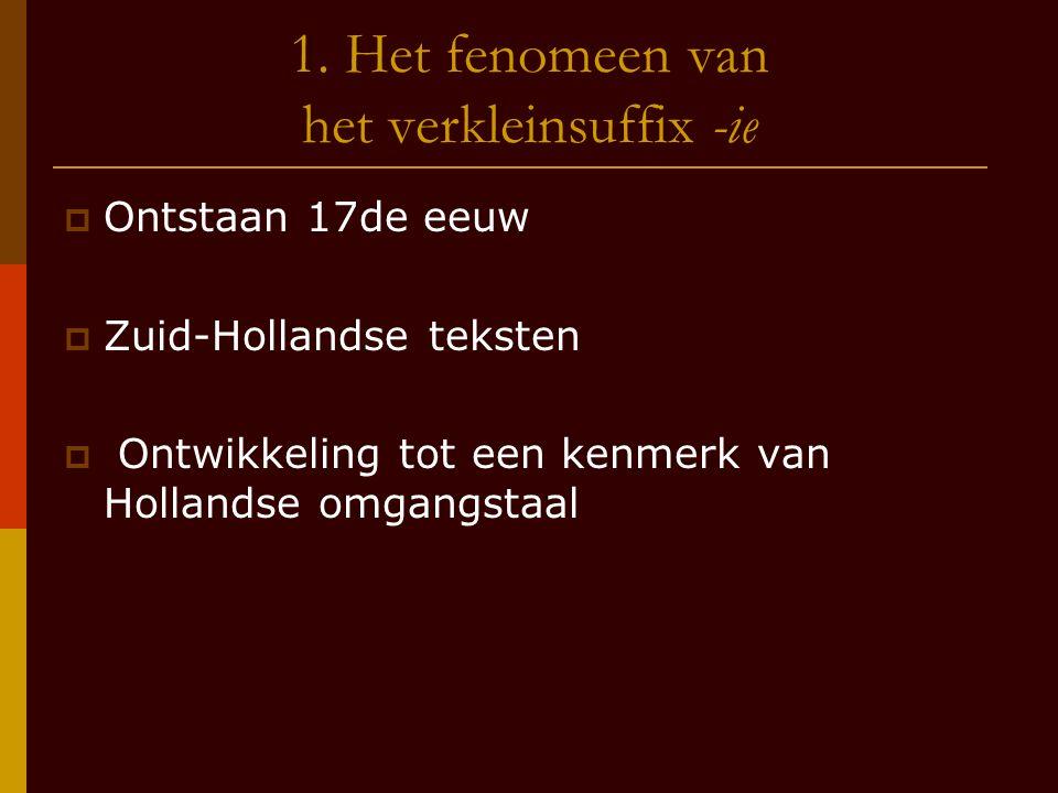 1. Het fenomeen van het verkleinsuffix -ie  Ontstaan 17de eeuw  Zuid-Hollandse teksten  Ontwikkeling tot een kenmerk van Hollandse omgangstaal