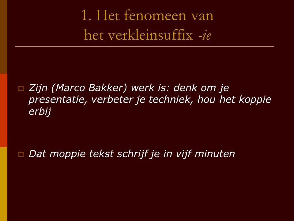 1. Het fenomeen van het verkleinsuffix -ie  Zijn (Marco Bakker) werk is: denk om je presentatie, verbeter je techniek, hou het koppie erbij  Dat mop